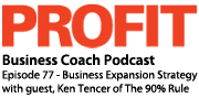 Profit Magazine Business Coach Podcast, Episode 77 - Business Expansion Strategy with guest Ken Tencer of The 90% Rule